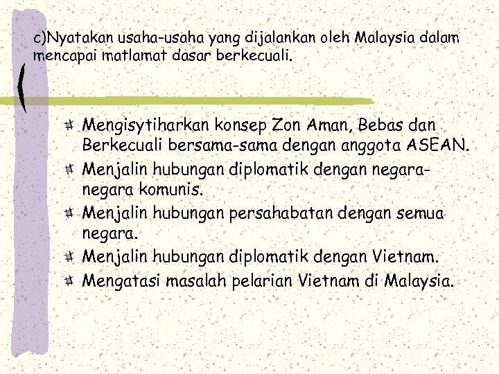 c)Nyatakan usaha-usaha yang dijalankan oleh Malaysia dalam mencapai matlamat dasar berkecuali. Mengisytiharkan konsep Zon