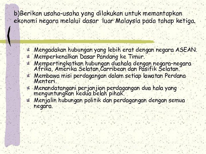 b)Berikan usaha-usaha yang dilakukan untuk memantapkan ekonomi negara melalui dasar luar Malaysia pada tahap