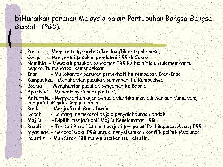 b)Huraikan peranan Malaysia dalam Pertubuhan Bangsa-Bangsa Bersatu (PBB). Bantu - Membantu menyelesaikan konflik antarabangsa.
