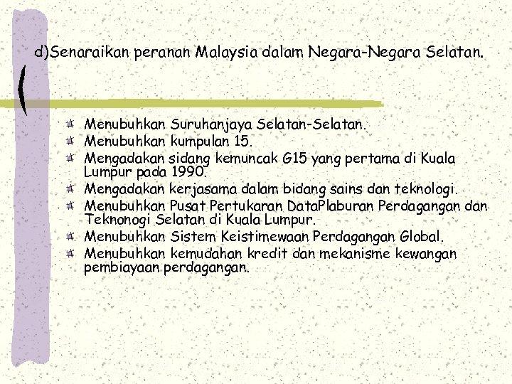 d)Senaraikan peranan Malaysia dalam Negara-Negara Selatan. Menubuhkan Suruhanjaya Selatan-Selatan. Menubuhkan kumpulan 15. Mengadakan sidang