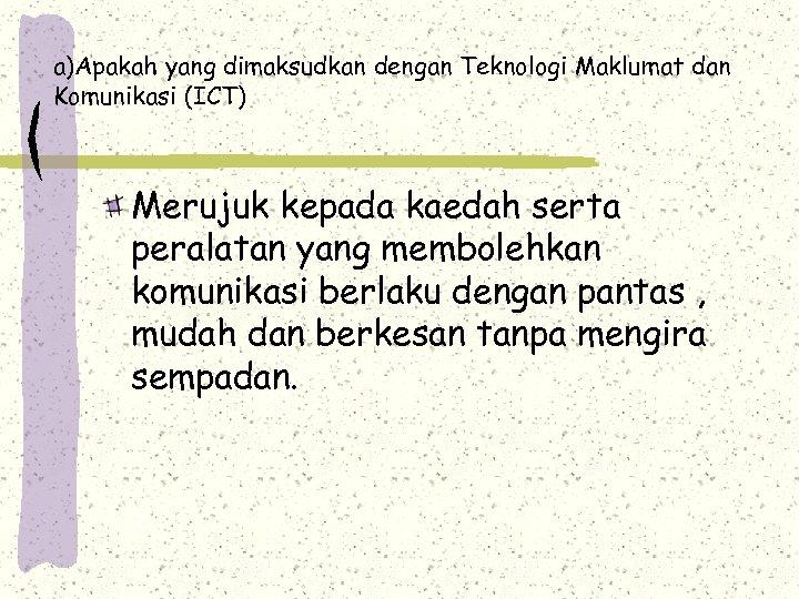 a)Apakah yang dimaksudkan dengan Teknologi Maklumat dan Komunikasi (ICT) Merujuk kepada kaedah serta peralatan