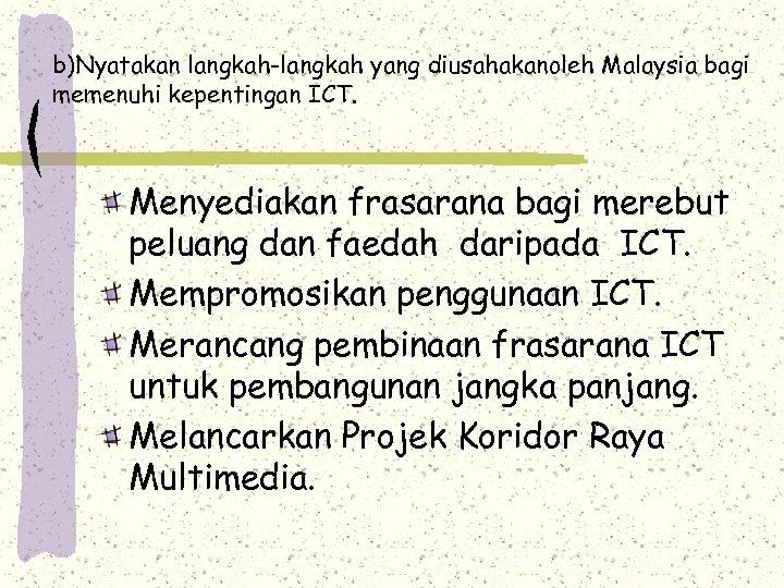 b)Nyatakan langkah-langkah yang diusahakanoleh Malaysia bagi memenuhi kepentingan ICT. Menyediakan frasarana bagi merebut peluang