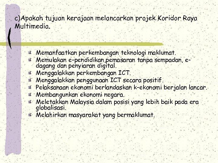 c)Apakah tujuan kerajaan melancarkan projek Koridor Raya Multimedia. Memanfaatkan perkembangan teknologi maklumat. Memulakan e–pendidikan,