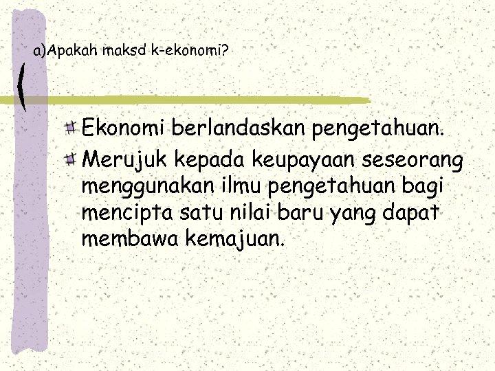 a)Apakah maksd k-ekonomi? Ekonomi berlandaskan pengetahuan. Merujuk kepada keupayaan seseorang menggunakan ilmu pengetahuan bagi