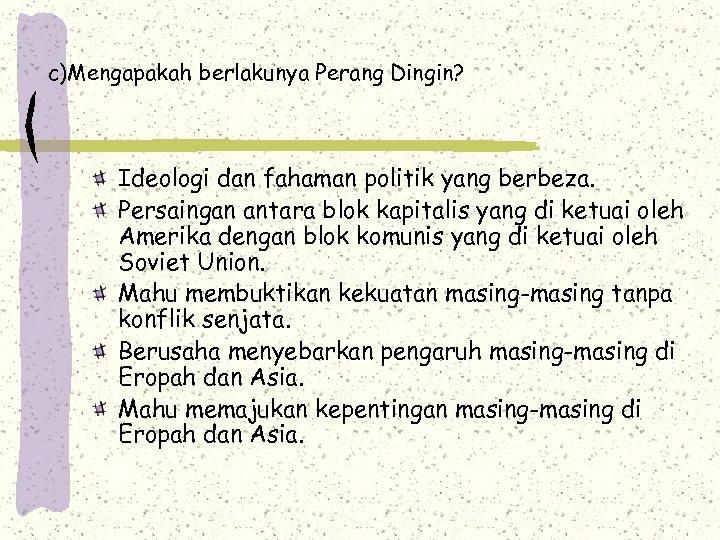 c)Mengapakah berlakunya Perang Dingin? Ideologi dan fahaman politik yang berbeza. Persaingan antara blok kapitalis