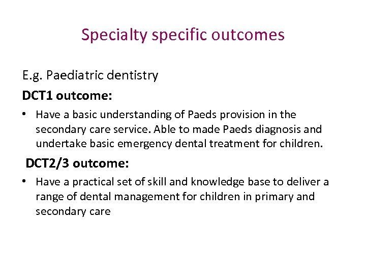 Specialty specific outcomes E. g. Paediatric dentistry DCT 1 outcome: • Have a basic