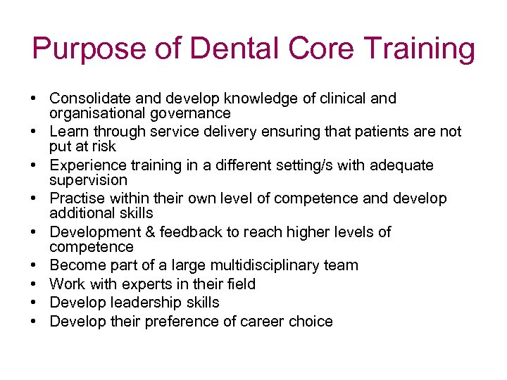 Purpose of Dental Core Training • Consolidate and develop knowledge of clinical and organisational