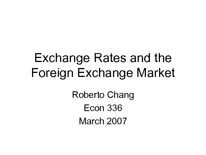 Exchange Rates and the Foreign Exchange Market Roberto Chang Econ 336 March 2007