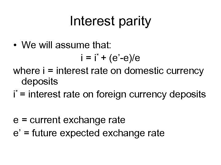 Interest parity • We will assume that: i = i* + (e'-e)/e where i