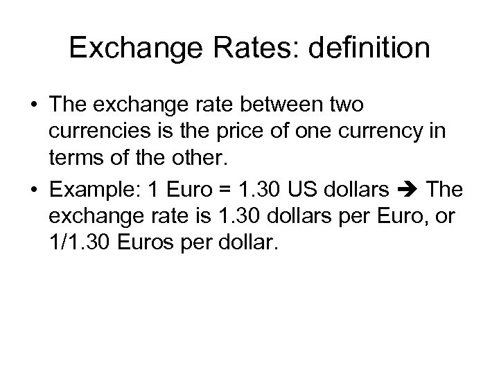 Exchange Rates: definition • The exchange rate between two currencies is the price of