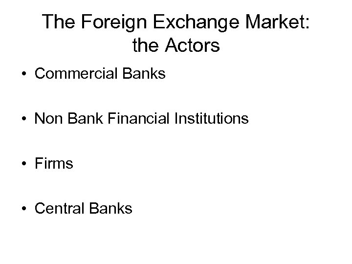 The Foreign Exchange Market: the Actors • Commercial Banks • Non Bank Financial Institutions