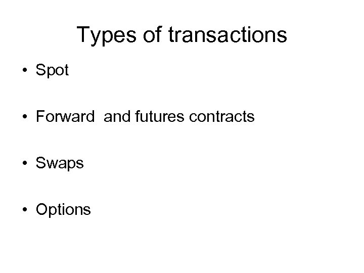 Types of transactions • Spot • Forward and futures contracts • Swaps • Options