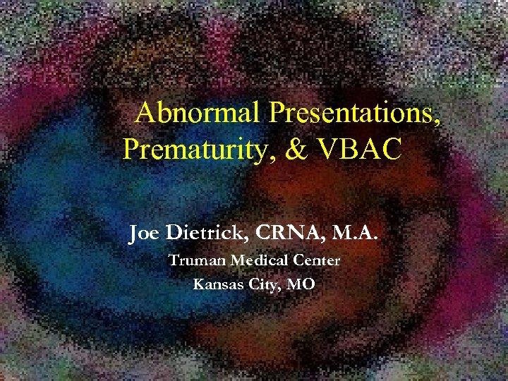 Abnormal Presentations, Prematurity, & VBAC Joe Dietrick, CRNA, M. A. Truman Medical Center Kansas