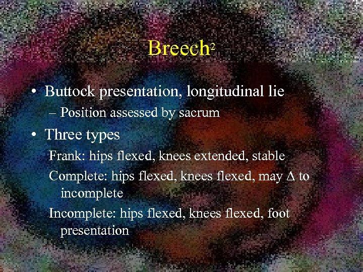 Breech 2 • Buttock presentation, longitudinal lie – Position assessed by sacrum • Three