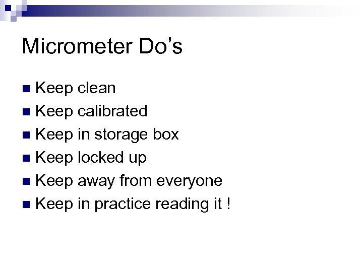 Micrometer Do's Keep clean n Keep calibrated n Keep in storage box n Keep