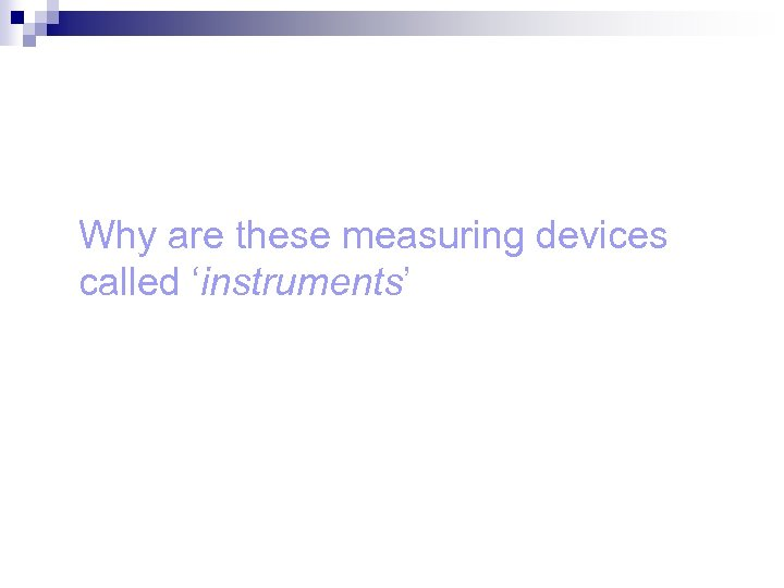 Why are these measuring devices called 'instruments'