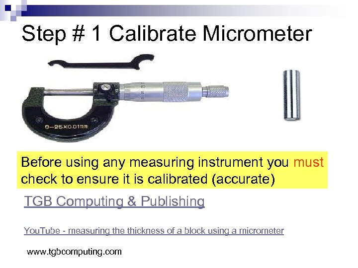Step # 1 Calibrate Micrometer Before using any measuring instrument you must check to