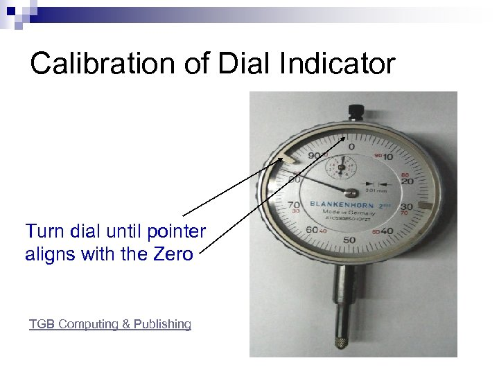 Calibration of Dial Indicator Turn dial until pointer aligns with the Zero TGB Computing