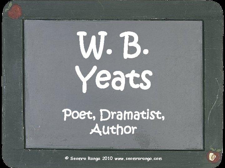 W. B. Yeats Poet, Dramatist, Author © Seomra Ranga 2010 www. seomraranga. com