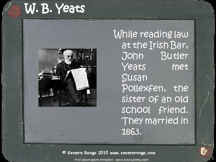 W. B. Yeats While reading law at the Irish Bar, John Butler Yeats met