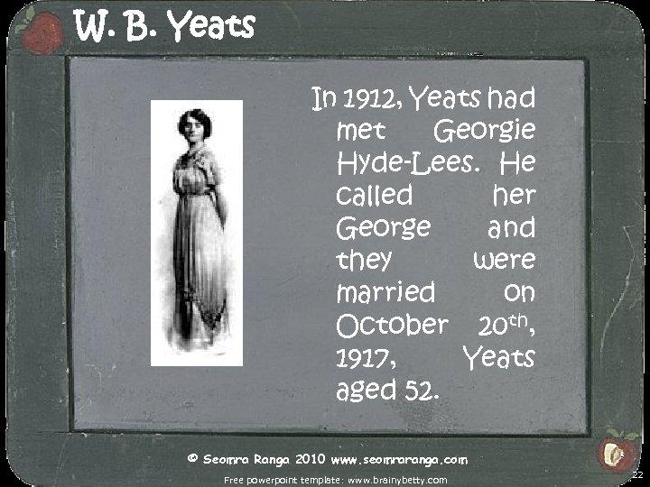 W. B. Yeats In 1912, Yeats had met Georgie Hyde-Lees. He called her George