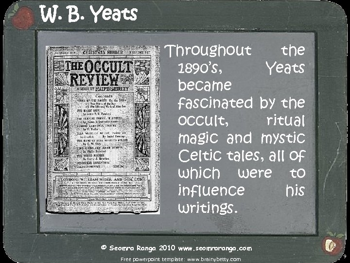 W. B. Yeats Throughout the 1890's, Yeats became fascinated by the occult, ritual magic