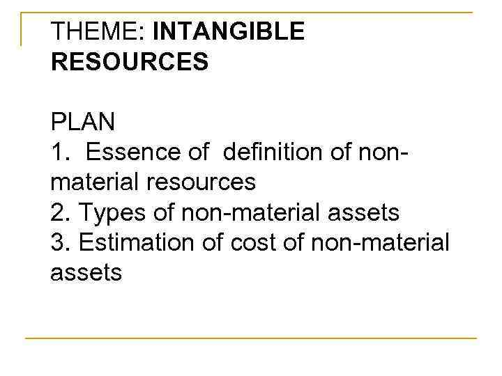 THEME: INTANGIBLE RESOURCES PLAN 1. Essence Of Definition Of Nonmaterial  Resources 2. Types