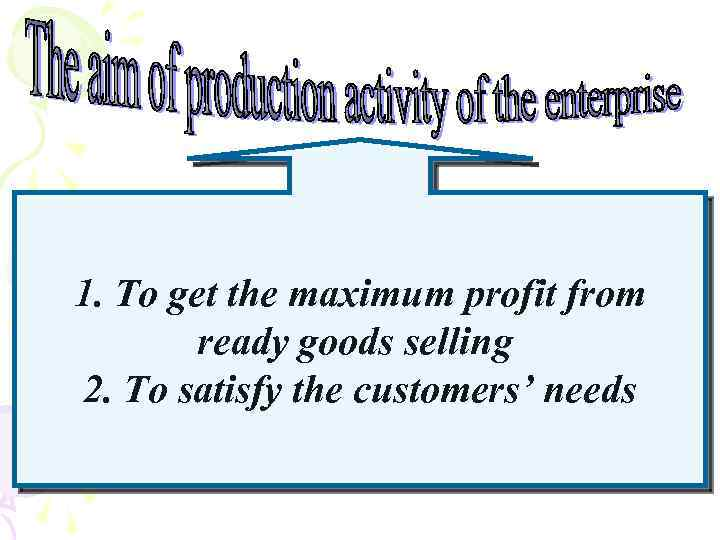 1. To get the maximum profit from ready goods selling 2. To satisfy the