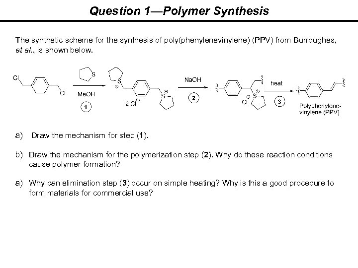 Question 1—Polymer Synthesis The synthetic scheme for the synthesis of poly(phenylenevinylene) (PPV) from Burroughes,