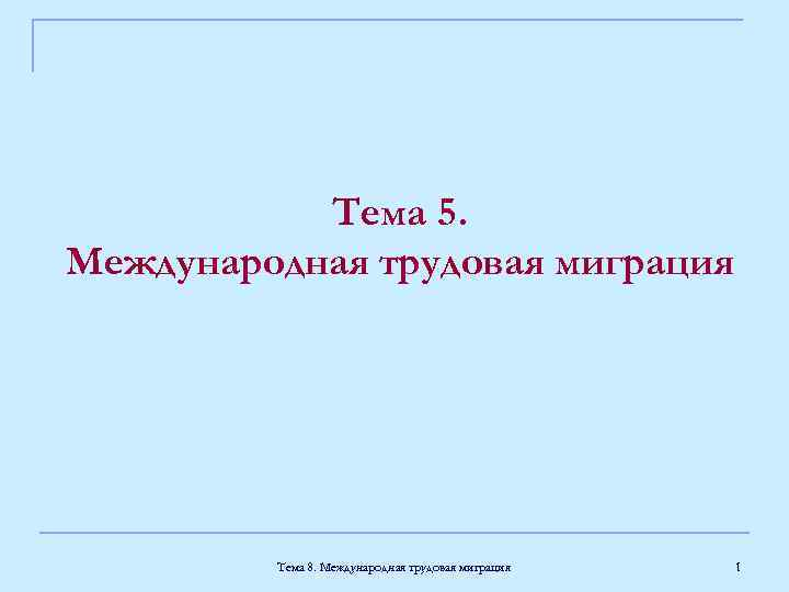 Тема 5. Международная трудовая миграция Тема 8. Международная трудовая миграция 1