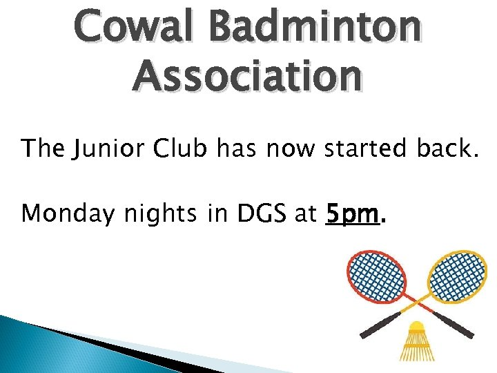 Cowal Badminton Association The Junior Club has now started back. Monday nights in DGS