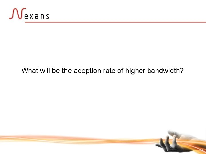 What will be the adoption rate of higher bandwidth? 12