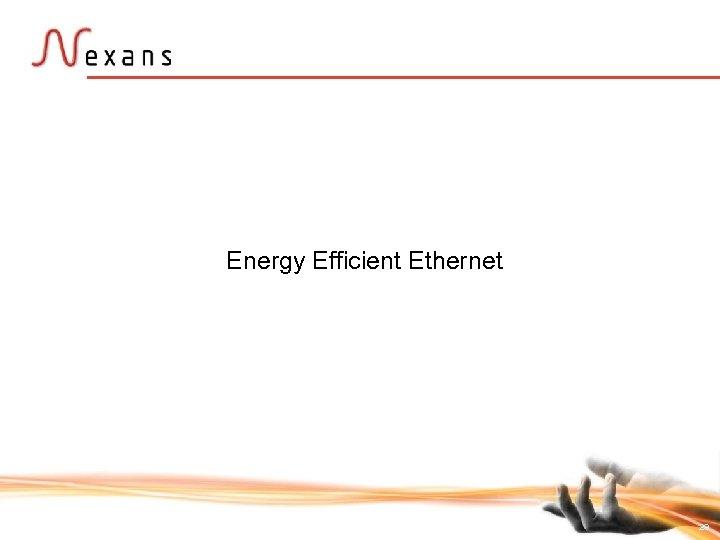 Energy Efficient Ethernet 29