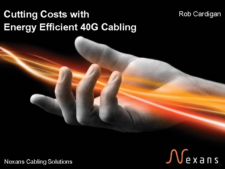 Cutting Costs with Energy Efficient 40 G Cabling Nexans Cabling Solutions Rob Cardigan 38