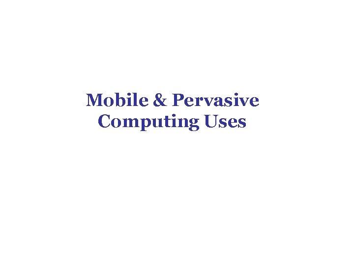 Mobile & Pervasive Computing Uses