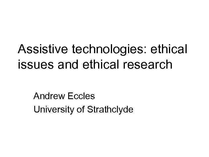Assistive technologies: ethical issues and ethical research Andrew Eccles University of Strathclyde