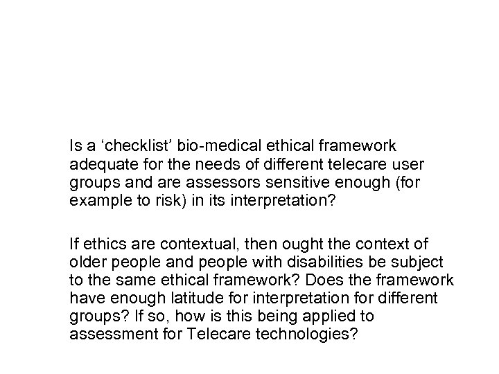 Is a 'checklist' bio-medical ethical framework adequate for the needs of different telecare user