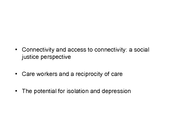 • Connectivity and access to connectivity: a social justice perspective • Care workers