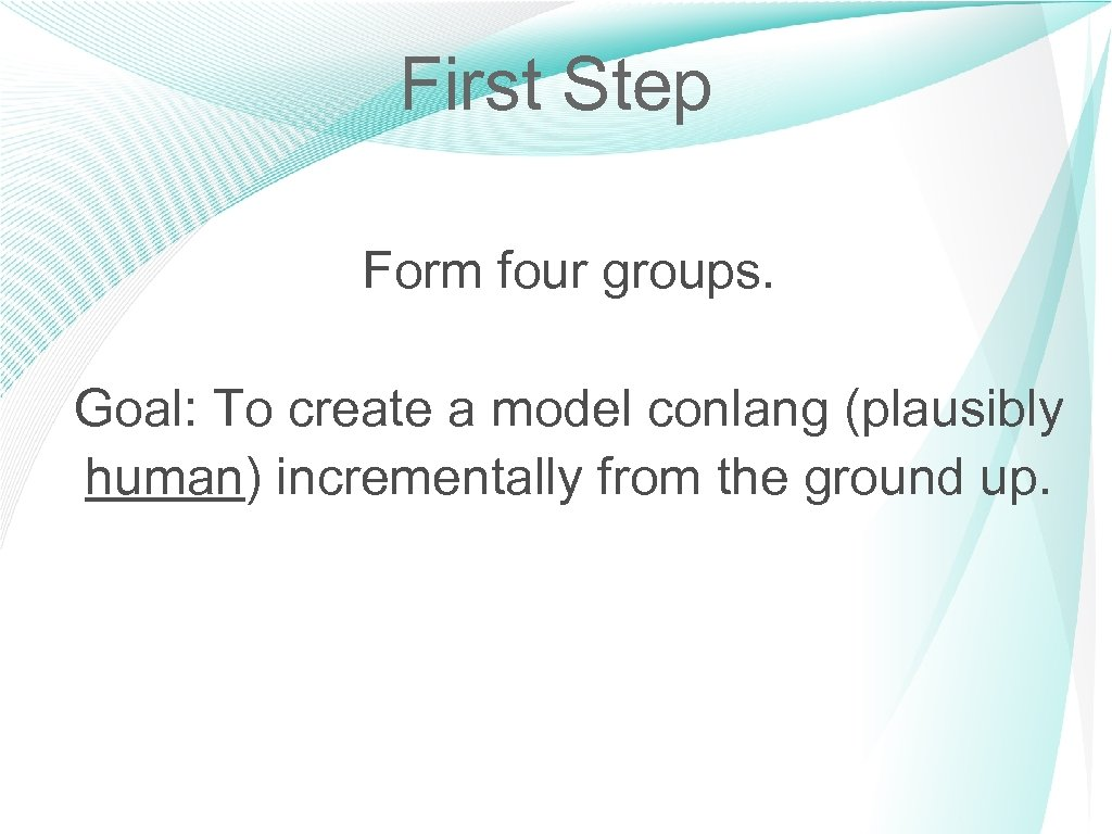 First Step Form four groups. Goal: To create a model conlang (plausibly human) incrementally