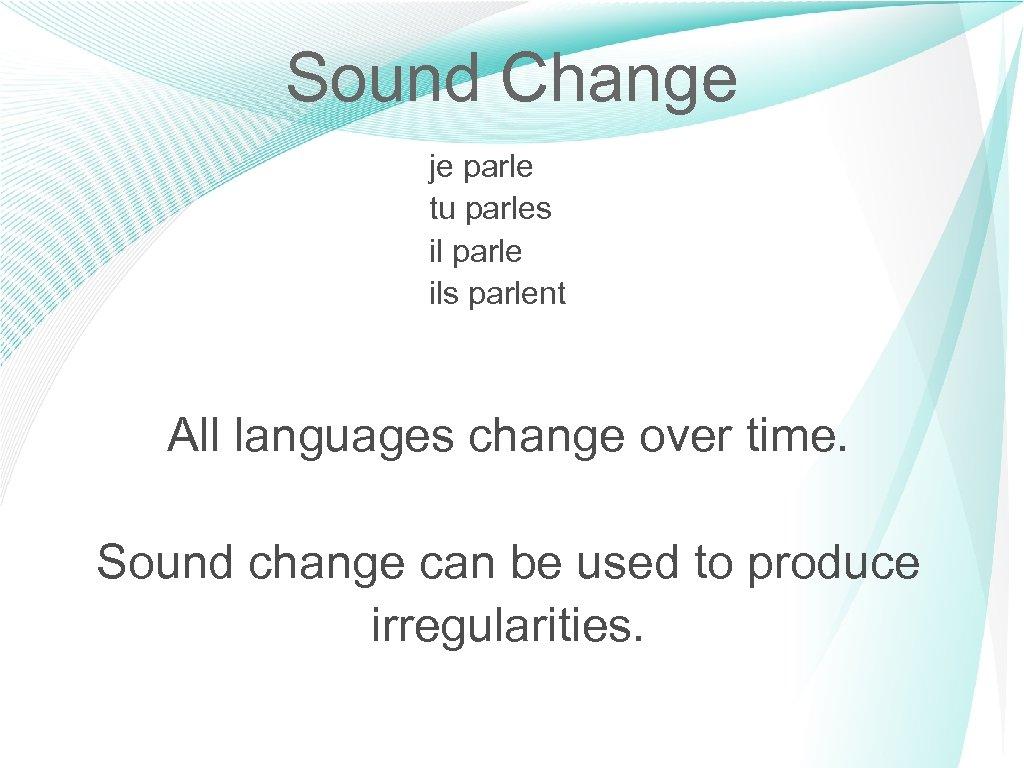 Sound Change je parle tu parles il parle ils parlent All languages change over
