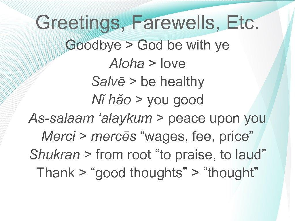 Greetings, Farewells, Etc. Goodbye > God be with ye Aloha > love Salvē >