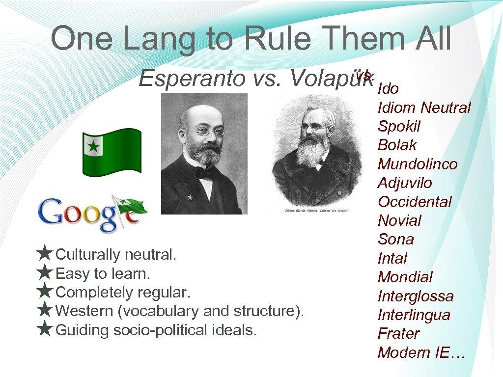One Lang to Rule Them All vs. Esperanto vs. Volapük Ido ★Culturally neutral. ★Easy