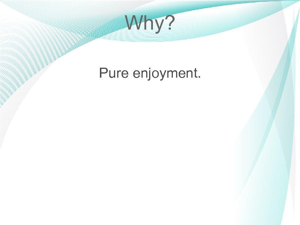 Why? Pure enjoyment. 9
