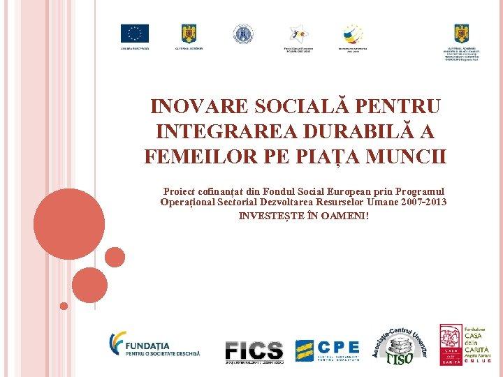 INOVARE SOCIALĂ PENTRU INTEGRAREA DURABILĂ A FEMEILOR PE PIAȚA MUNCII Proiect cofinanțat din Fondul