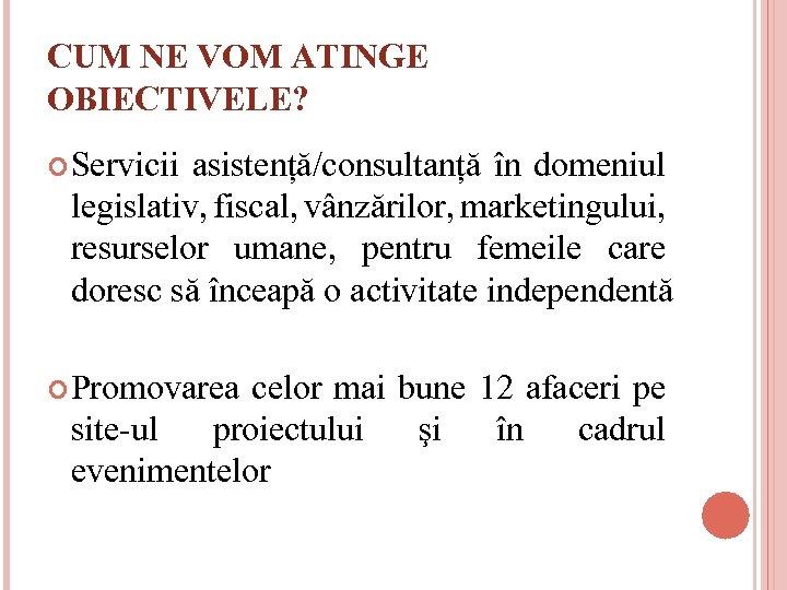 CUM NE VOM ATINGE OBIECTIVELE? Servicii asistență/consultanță în domeniul legislativ, fiscal, vânzărilor, marketingului, resurselor