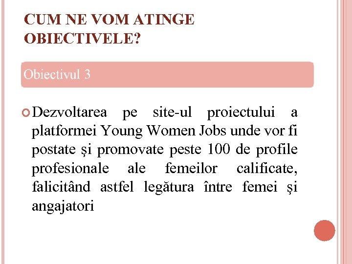 CUM NE VOM ATINGE OBIECTIVELE? Dezvoltarea pe site-ul proiectului a platformei Young Women Jobs