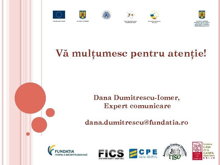 Vă mulţumesc pentru atenţie! Dana Dumitrescu-Iomer, Expert comunicare dana. dumitrescu@fundatia. ro