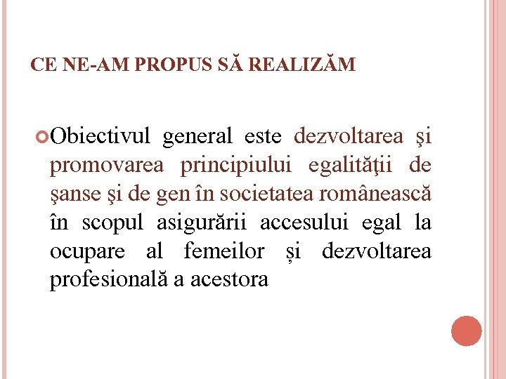 CE NE-AM PROPUS SĂ REALIZĂM Obiectivul general este dezvoltarea şi promovarea principiului egalităţii de