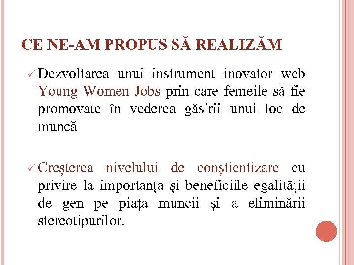 CE NE-AM PROPUS SĂ REALIZĂM ü Dezvoltarea unui instrument inovator web Young Women Jobs