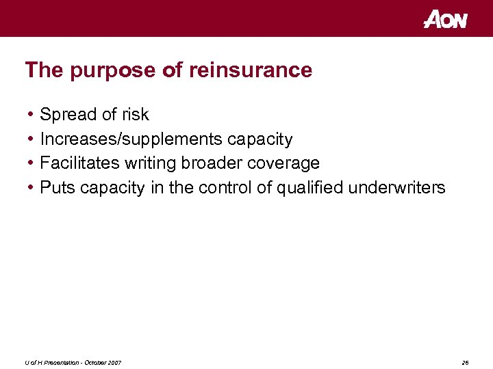 The purpose of reinsurance • • Spread of risk Increases/supplements capacity Facilitates writing broader
